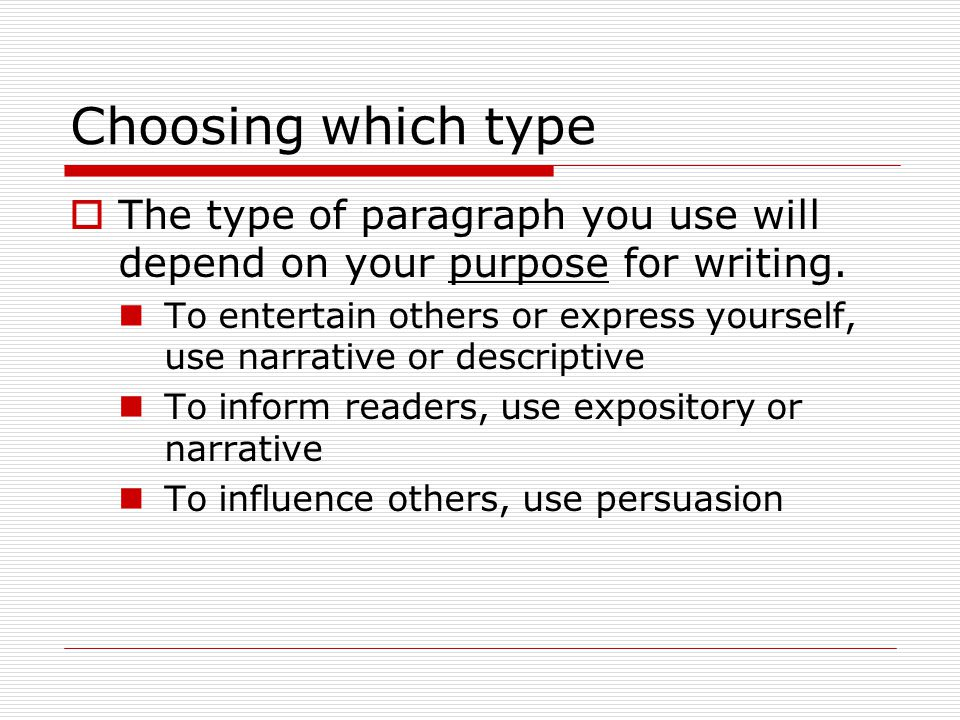 Choosing which type The type of paragraph you use will depend on your purpose for writing.