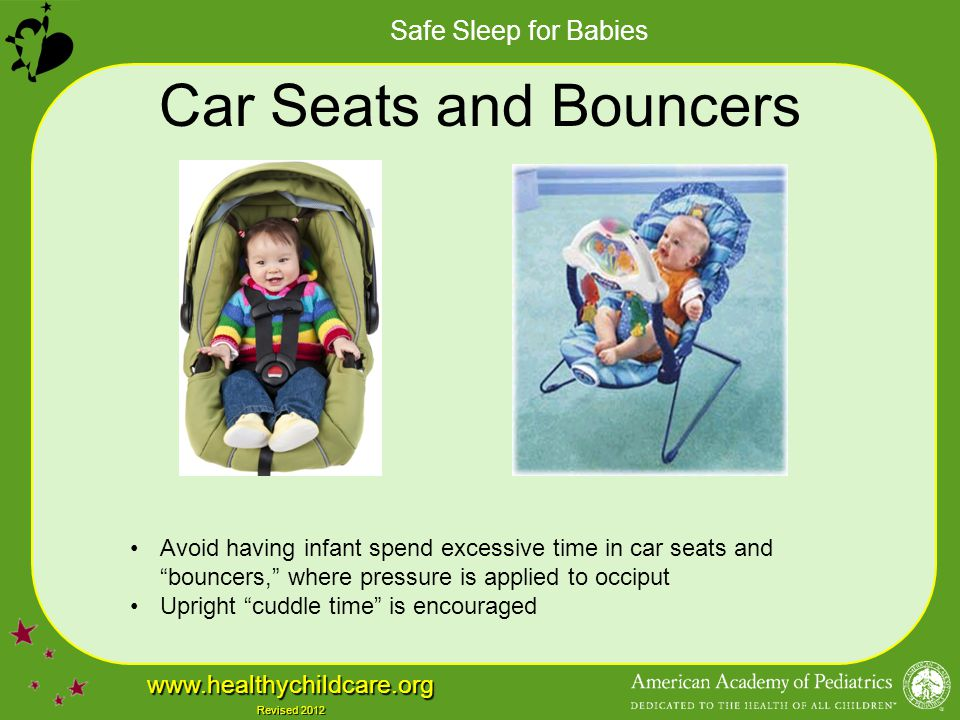 Car Seats and Bouncers Avoid having infant spend excessive time in car seats and bouncers, where pressure is applied to occiput.