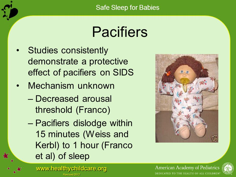Pacifiers Studies consistently demonstrate a protective effect of pacifiers on SIDS. Mechanism unknown.