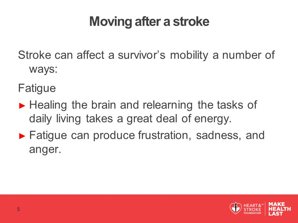 Moving after a stroke Stroke can affect a survivor's mobility a number of ways: Fatigue.