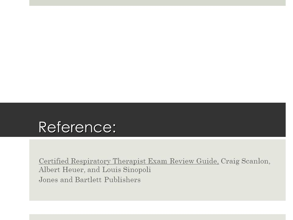 Reference: Certified Respiratory Therapist Exam Review Guide, Craig Scanlon, Albert Heuer, and Louis Sinopoli.