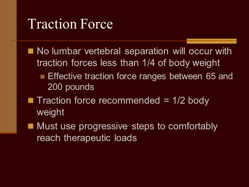 Traction Force No lumbar vertebral separation will occur with traction forces less than 1/4 of body weight.