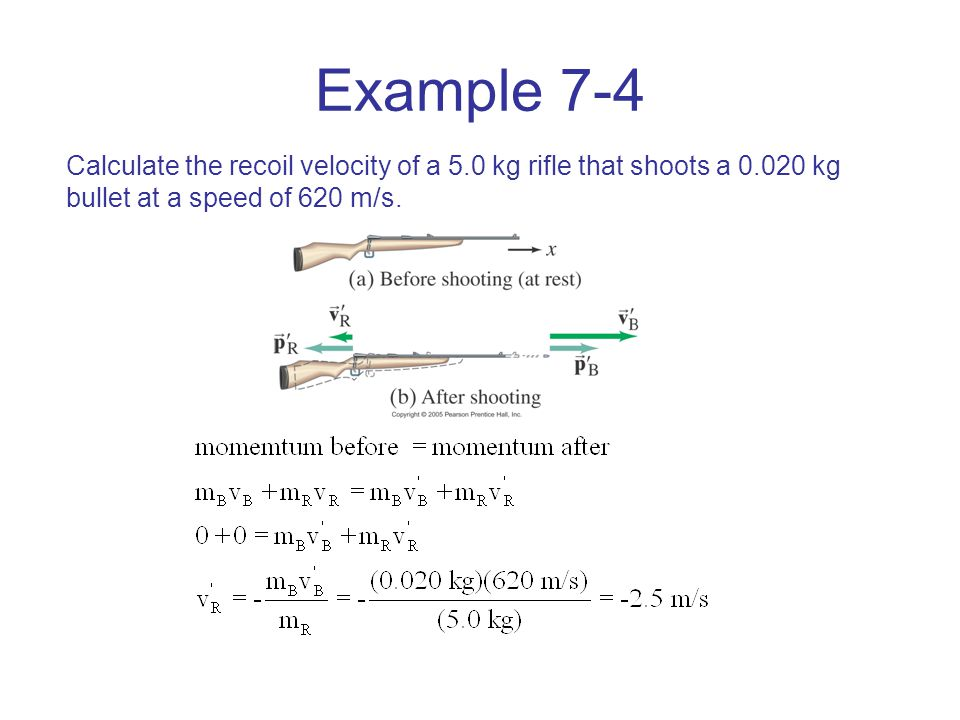 Example 7-4 Calculate the recoil velocity of a 5.0 kg rifle that shoots a 0.020 kg bullet at a speed of 620 m/s.