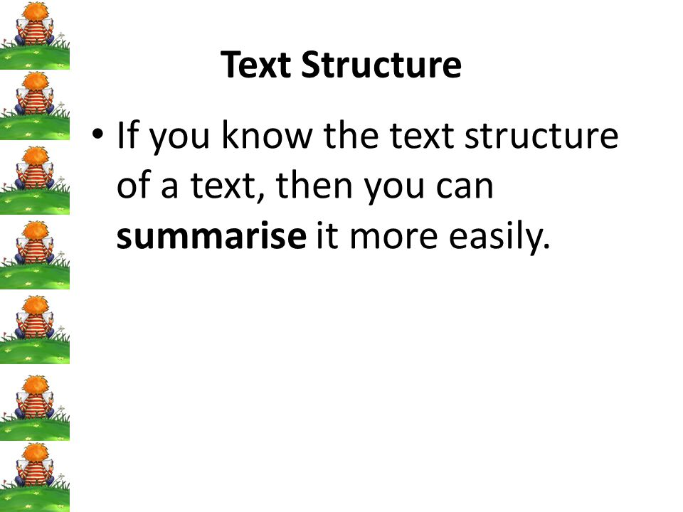 Text Structure If you know the text structure of a text, then you can summarise it more easily.