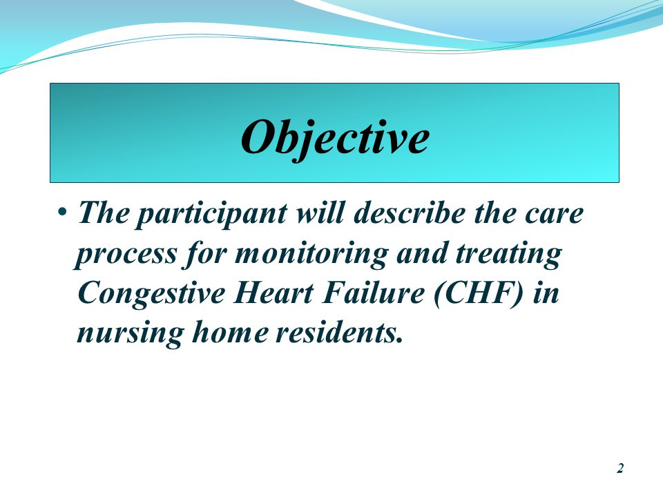Objective The participant will describe the care process for monitoring and treating Congestive Heart Failure (CHF) in nursing home residents.