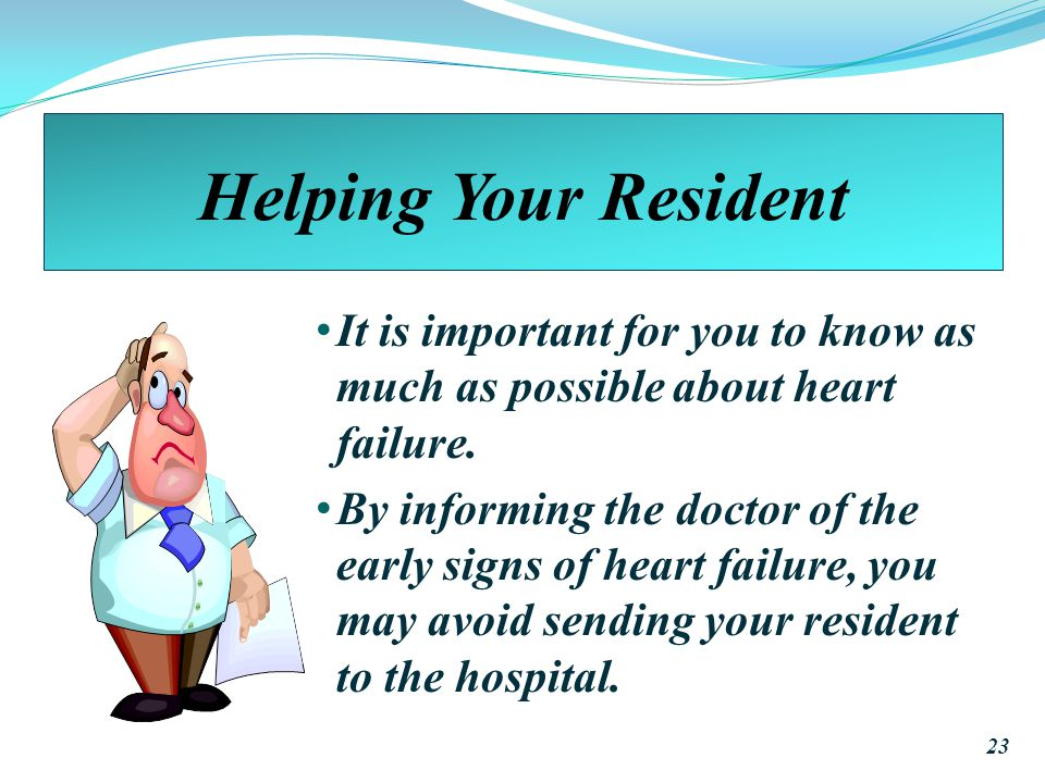 Helping Your Resident It is important for you to know as much as possible about heart failure.