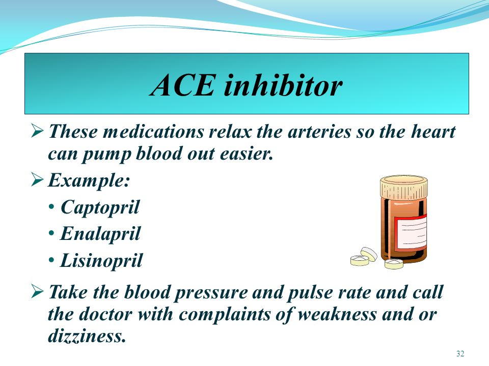 ACE inhibitor These medications relax the arteries so the heart can pump blood out easier. Example:
