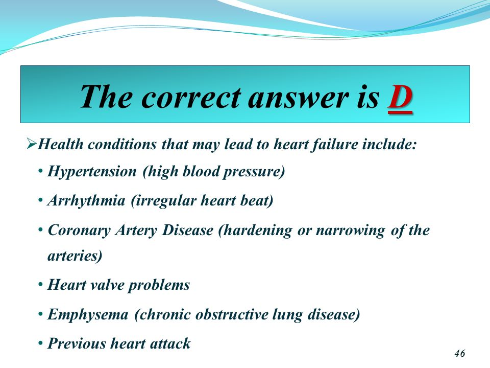 The correct answer is D Health conditions that may lead to heart failure include: Hypertension (high blood pressure)