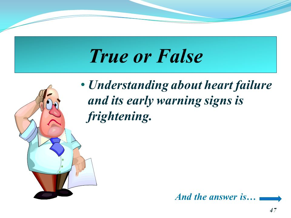 True or False Understanding about heart failure and its early warning signs is frightening.