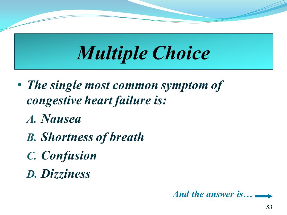Multiple Choice The single most common symptom of congestive heart failure is: Nausea. Shortness of breath.