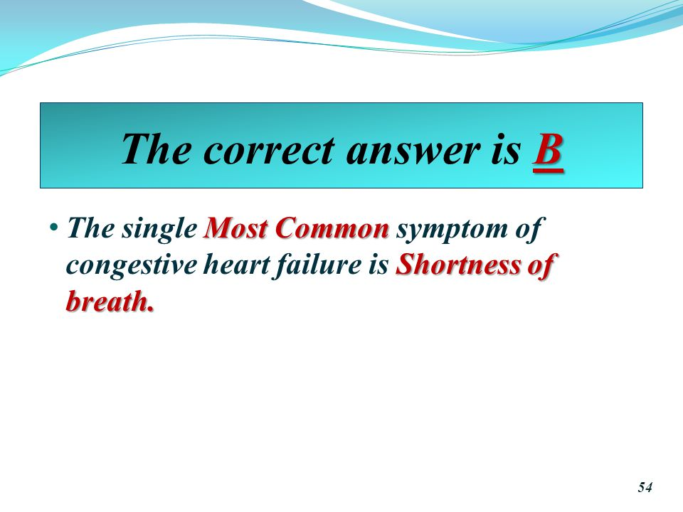 The correct answer is B The single Most Common symptom of congestive heart failure is Shortness of breath.