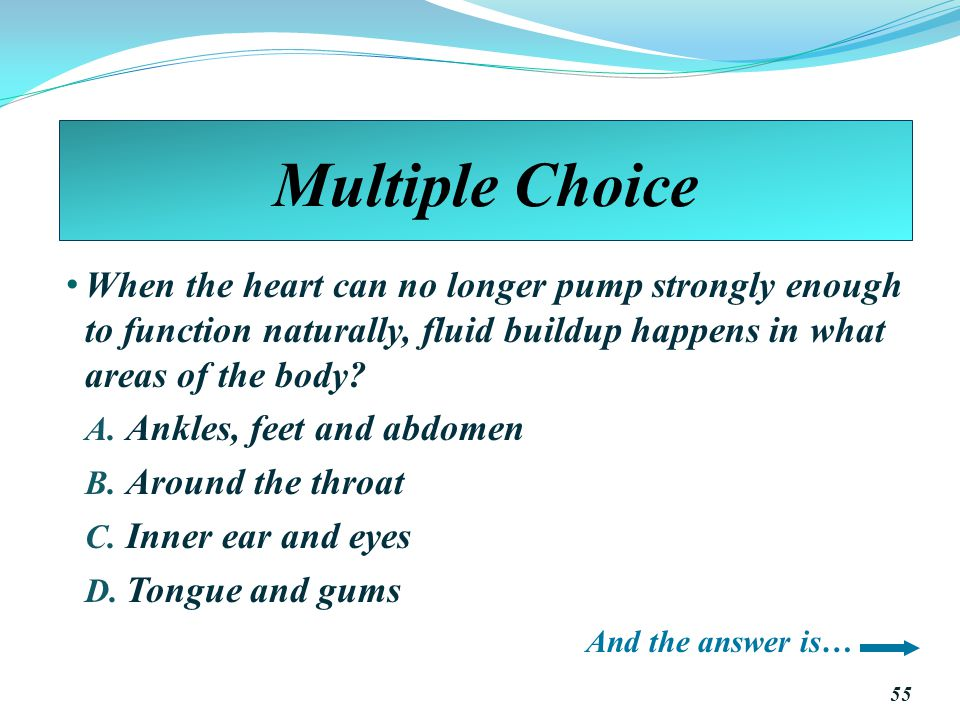 Multiple Choice When the heart can no longer pump strongly enough to function naturally, fluid buildup happens in what areas of the body