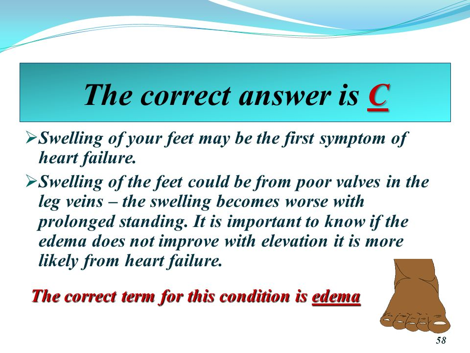 The correct answer is C Swelling of your feet may be the first symptom of heart failure.