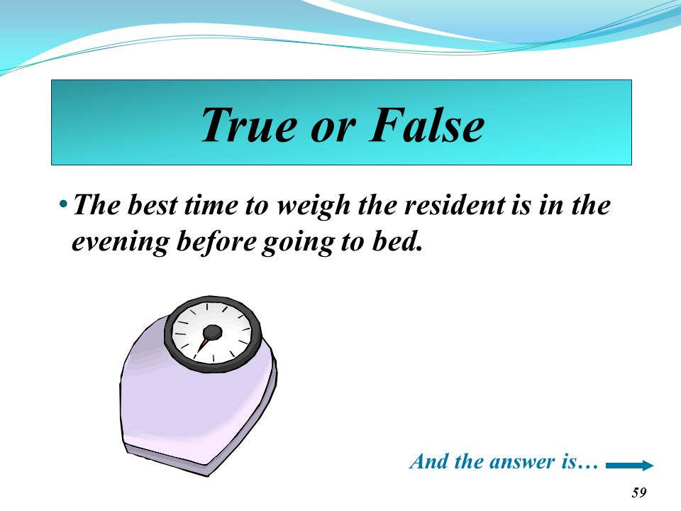 True or False The best time to weigh the resident is in the evening before going to bed.