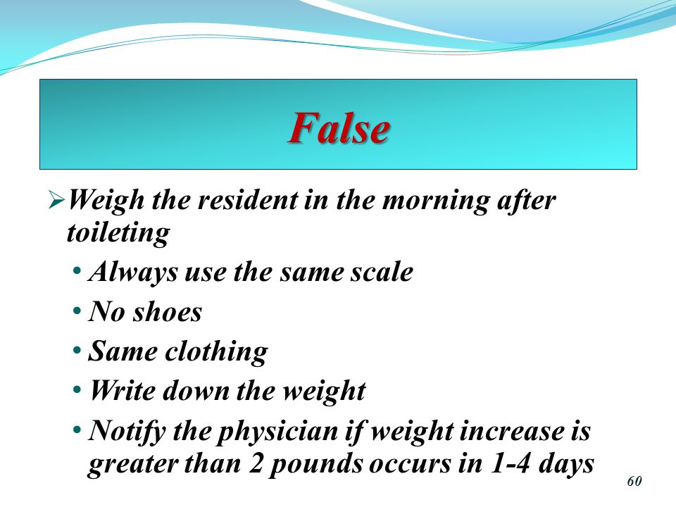 False Weigh the resident in the morning after toileting