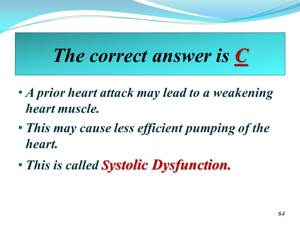 The correct answer is C A prior heart attack may lead to a weakening heart muscle. This may cause less efficient pumping of the heart.