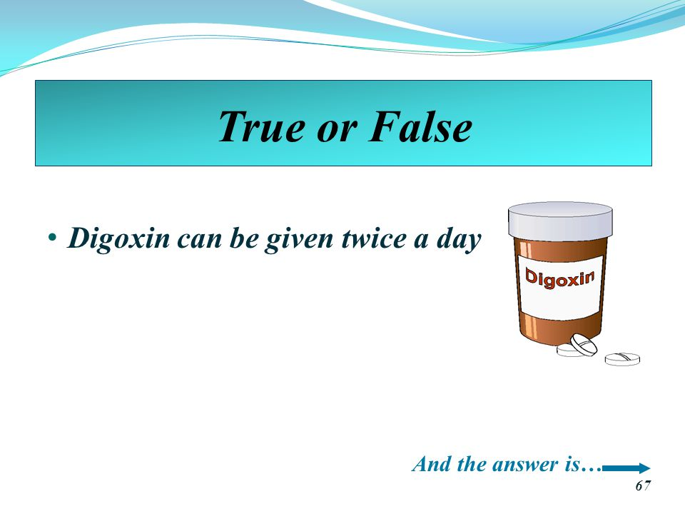 True or False Digoxin Digoxin can be given twice a day