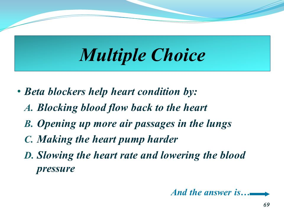 Multiple Choice Beta blockers help heart condition by: