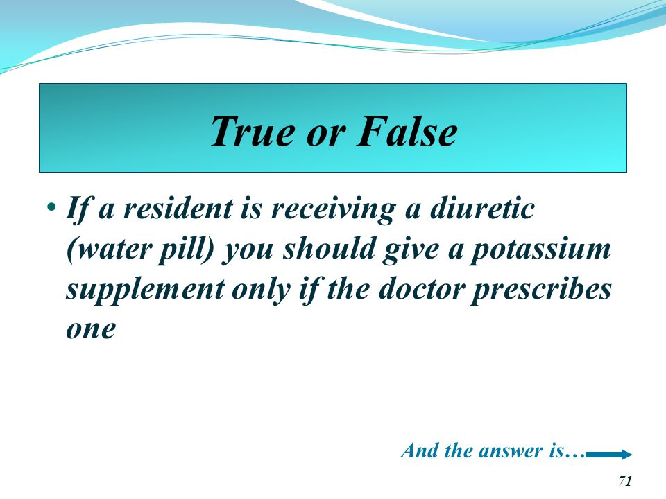 True or False If a resident is receiving a diuretic (water pill) you should give a potassium supplement only if the doctor prescribes one.