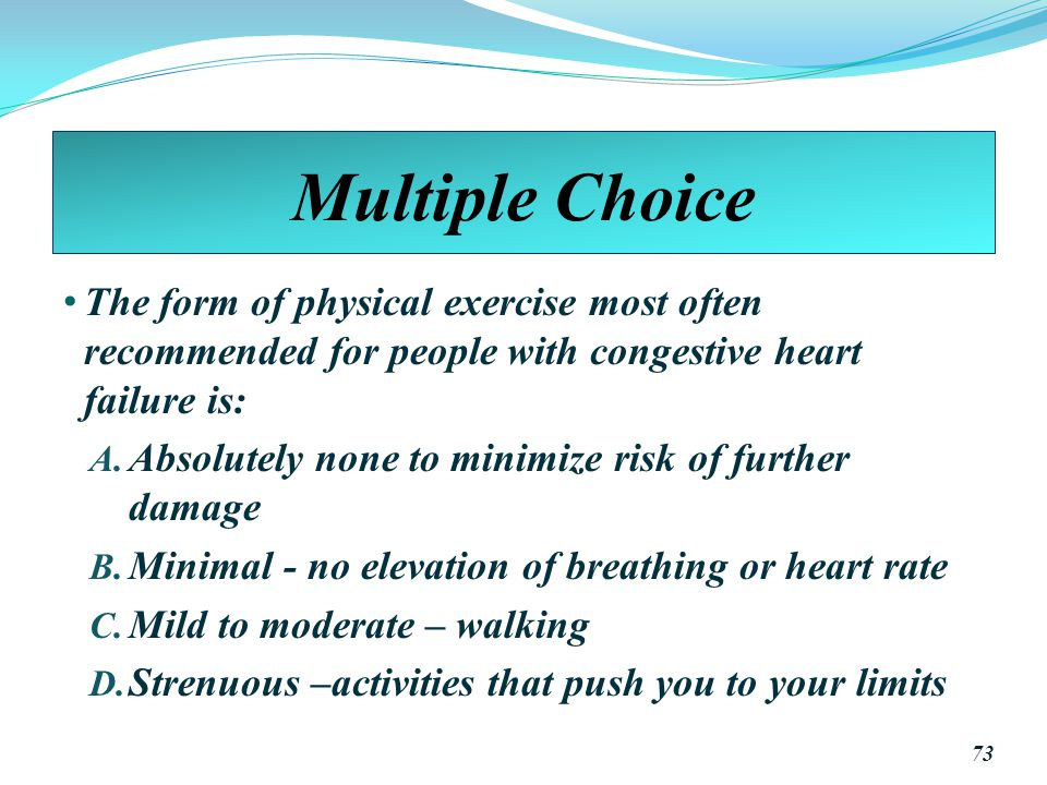 Multiple Choice The form of physical exercise most often recommended for people with congestive heart failure is: