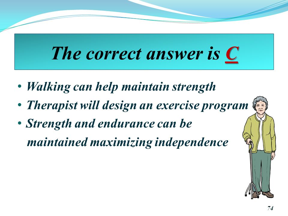 The correct answer is C Walking can help maintain strength