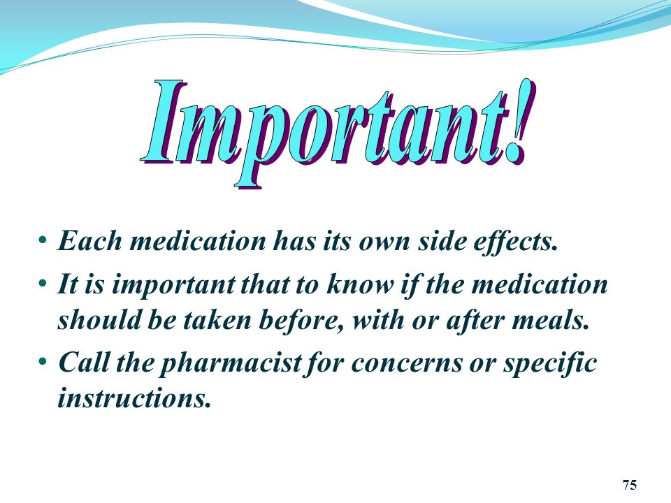 Important! Each medication has its own side effects.