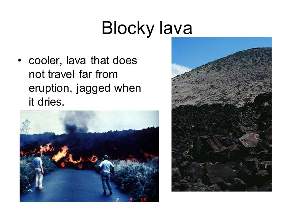 Blocky lava cooler, lava that does not travel far from eruption, jagged when it dries.