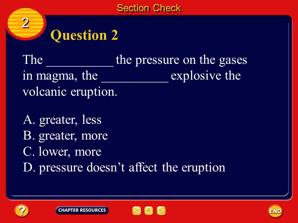 Section Check 2. Question 2. The __________ the pressure on the gases in magma, the __________ explosive the volcanic eruption.