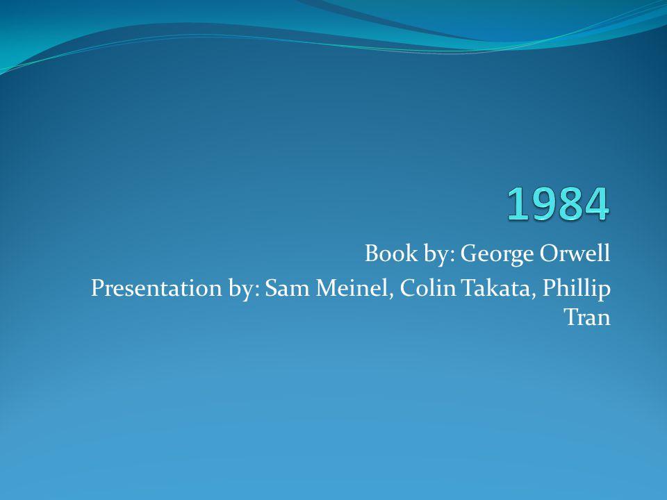 1984 Book by: George Orwell Presentation by: Sam Meinel, Colin Takata, Phillip Tran