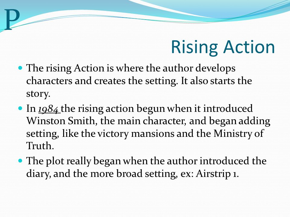 P Rising Action. The rising Action is where the author develops characters and creates the setting. It also starts the story.