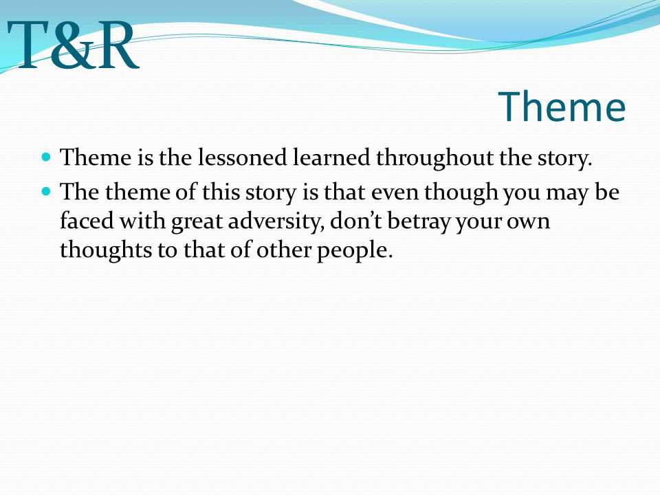 T&R Theme Theme is the lessoned learned throughout the story.