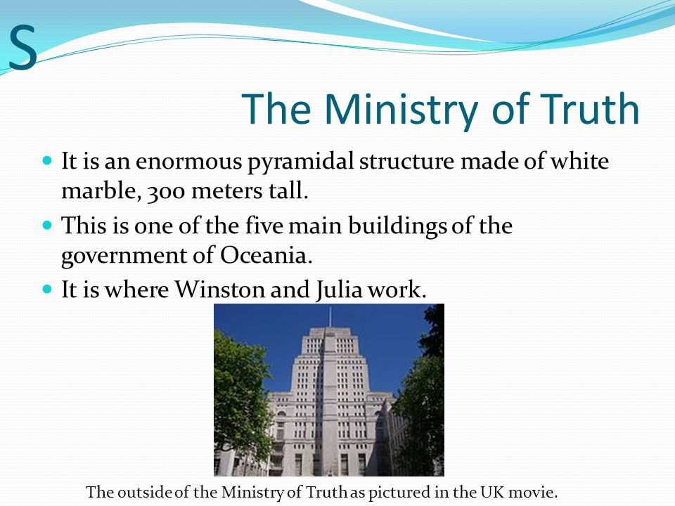 S The Ministry of Truth. It is an enormous pyramidal structure made of white marble, 300 meters tall.