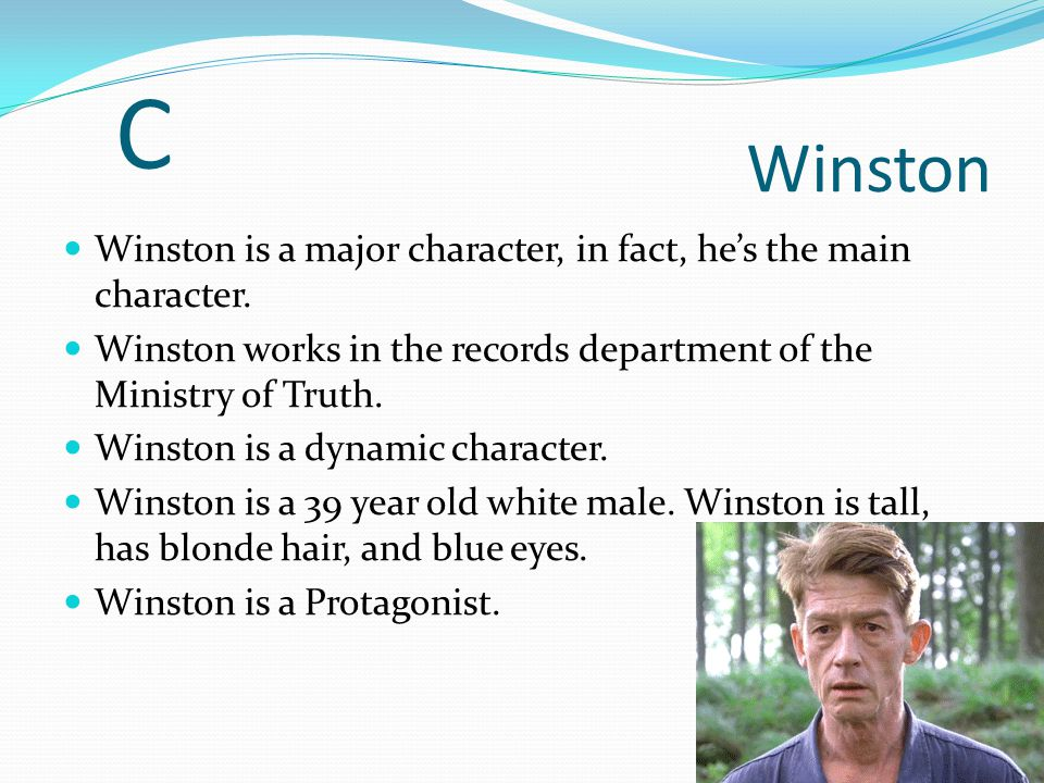 C Winston. Winston is a major character, in fact, he's the main character. Winston works in the records department of the Ministry of Truth.