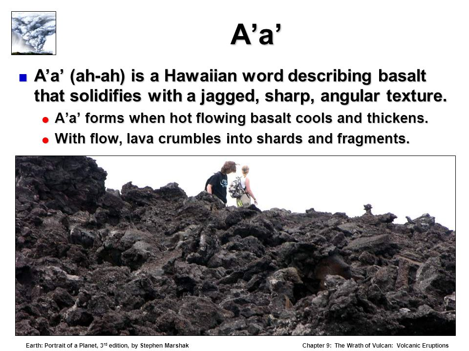 A'a' A'a' (ah-ah) is a Hawaiian word describing basalt that solidifies with a jagged, sharp, angular texture.