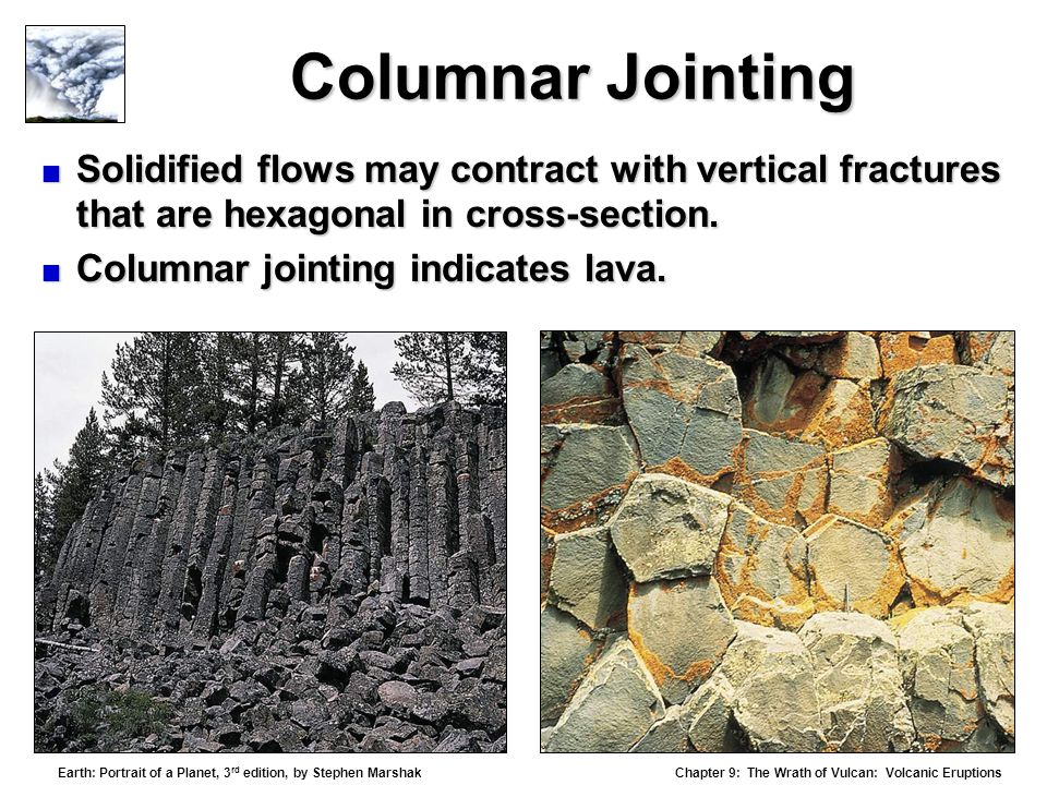 Columnar Jointing Solidified flows may contract with vertical fractures that are hexagonal in cross-section.