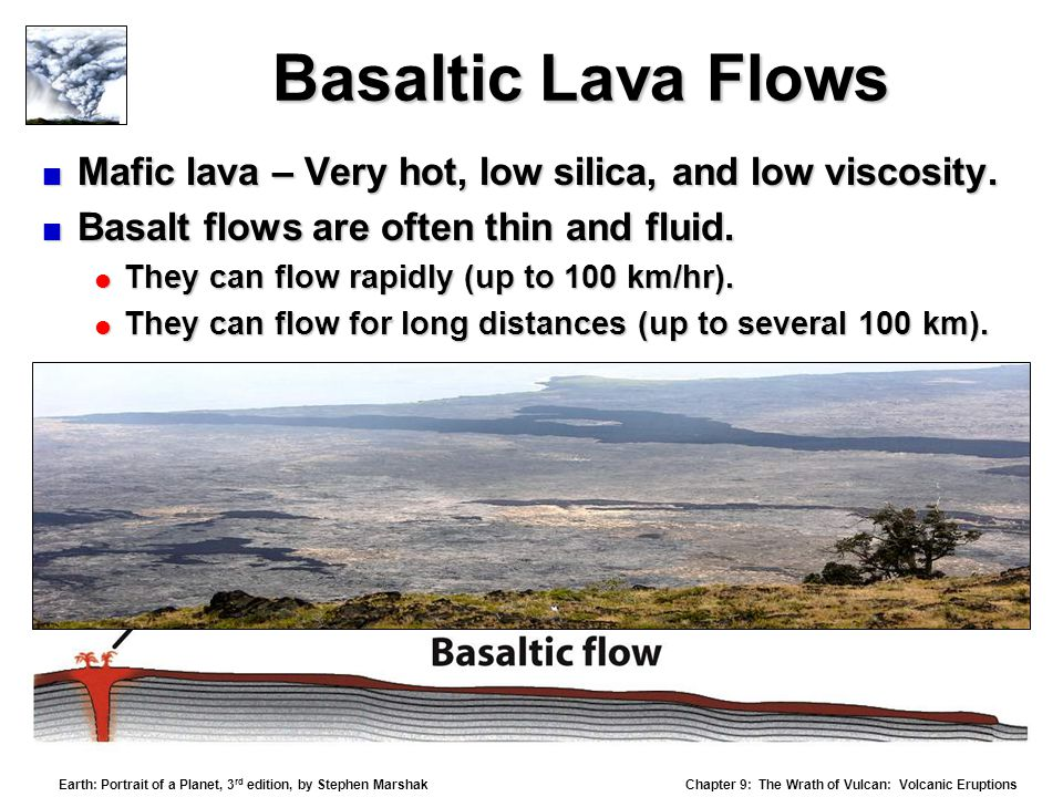 Basaltic Lava Flows Mafic lava – Very hot, low silica, and low viscosity. Basalt flows are often thin and fluid.