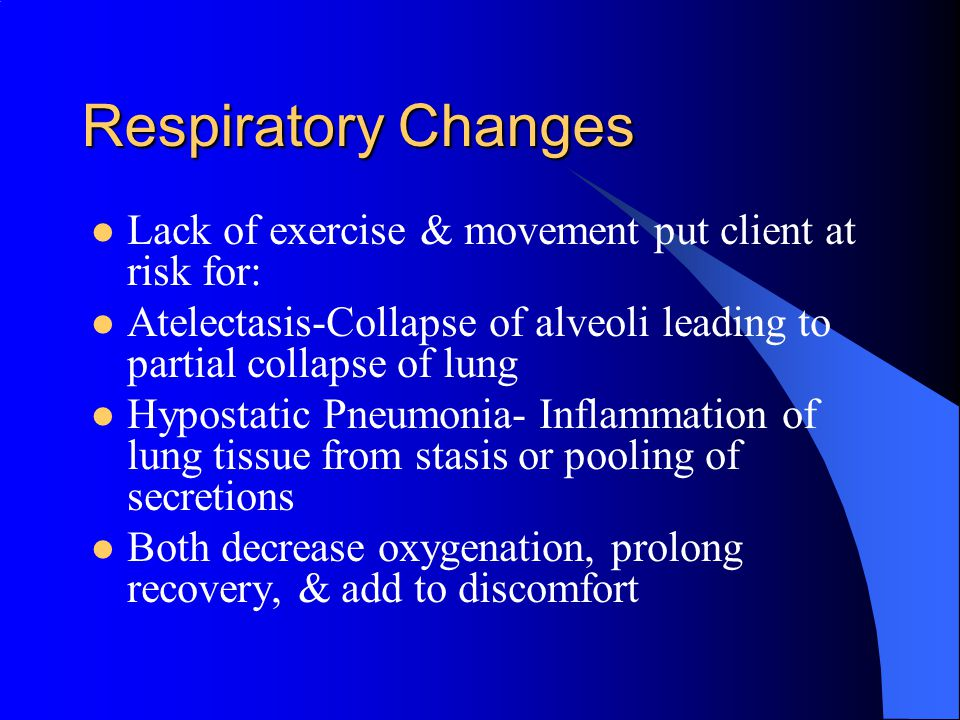 Respiratory Changes Lack of exercise & movement put client at risk for: Atelectasis-Collapse of alveoli leading to partial collapse of lung.