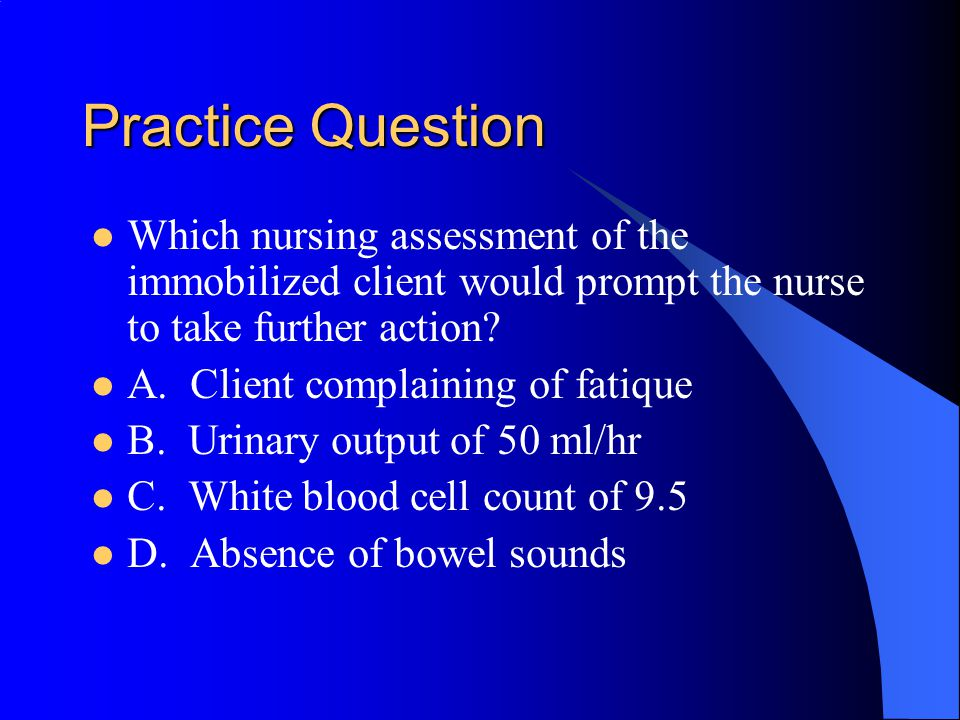 Practice Question Which nursing assessment of the immobilized client would prompt the nurse to take further action