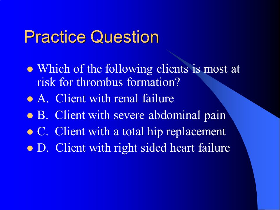 Practice Question Which of the following clients is most at risk for thrombus formation A. Client with renal failure.