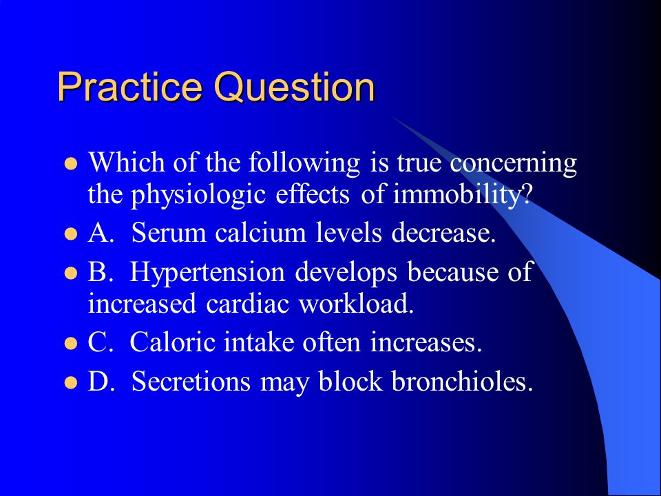 Practice Question Which of the following is true concerning the physiologic effects of immobility A. Serum calcium levels decrease.
