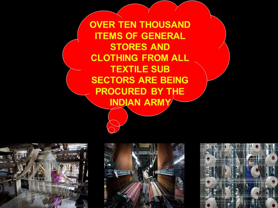 OVER TEN THOUSAND ITEMS OF GENERAL STORES AND CLOTHING FROM ALL TEXTILE SUB SECTORS ARE BEING PROCURED BY THE INDIAN ARMY