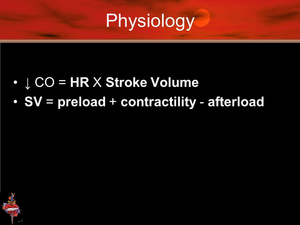 Physiology ↓ CO = HR X Stroke Volume