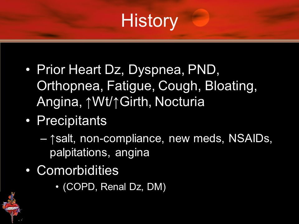 History Prior Heart Dz, Dyspnea, PND, Orthopnea, Fatigue, Cough, Bloating, Angina, ↑Wt/↑Girth, Nocturia.