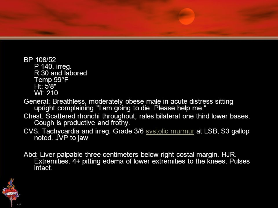 BP 108/52 P 140, irreg. R 30 and labored Temp 99°F Ht: 5 8 Wt: 210.