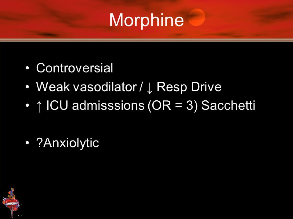 Morphine Controversial Weak vasodilator / ↓ Resp Drive