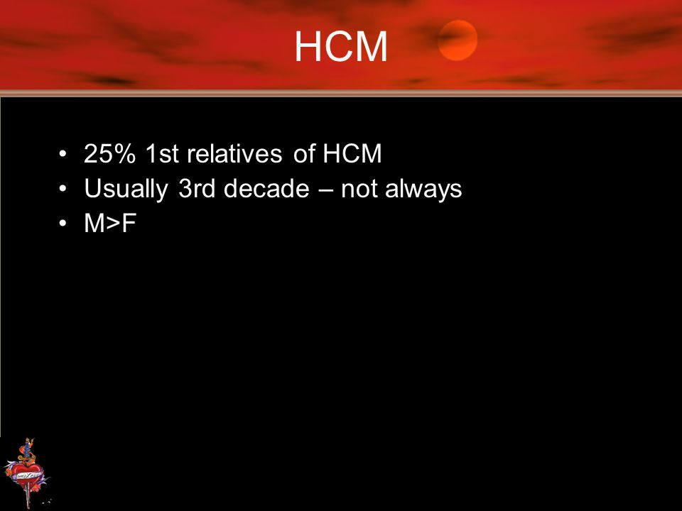 HCM 25% 1st relatives of HCM Usually 3rd decade – not always M>F