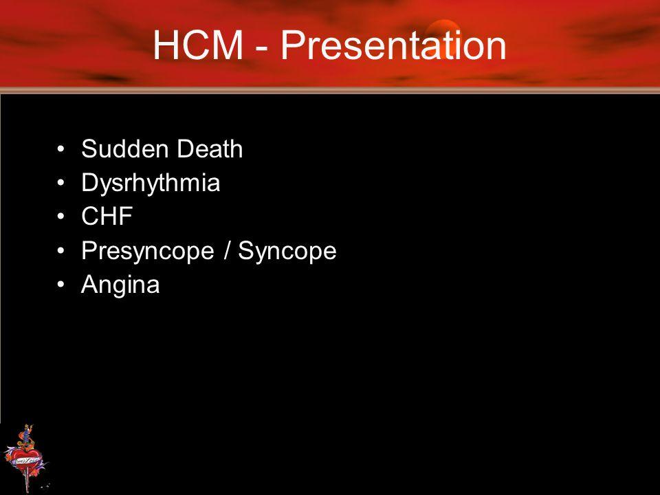 HCM - Presentation Sudden Death Dysrhythmia CHF Presyncope / Syncope