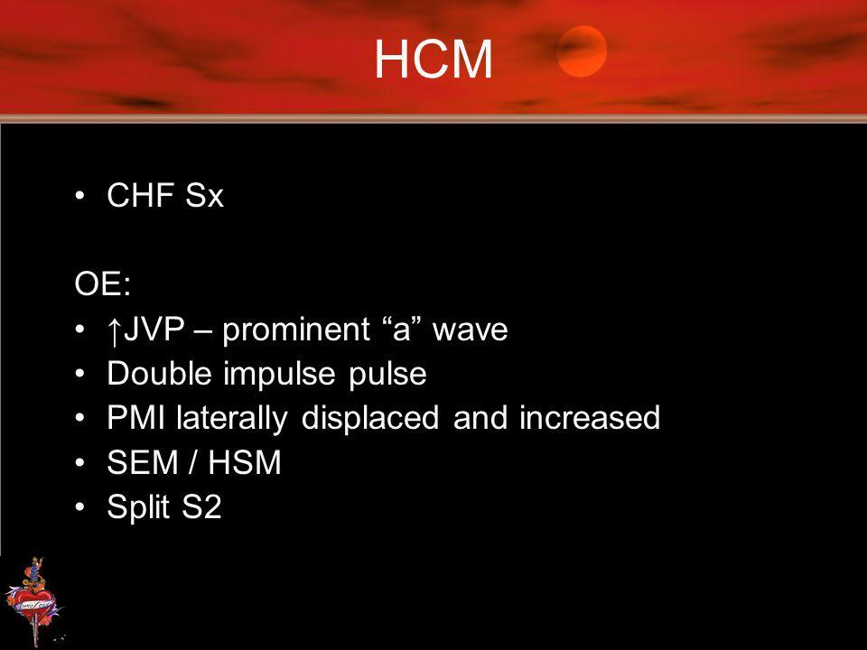 HCM CHF Sx OE: ↑JVP – prominent a wave Double impulse pulse