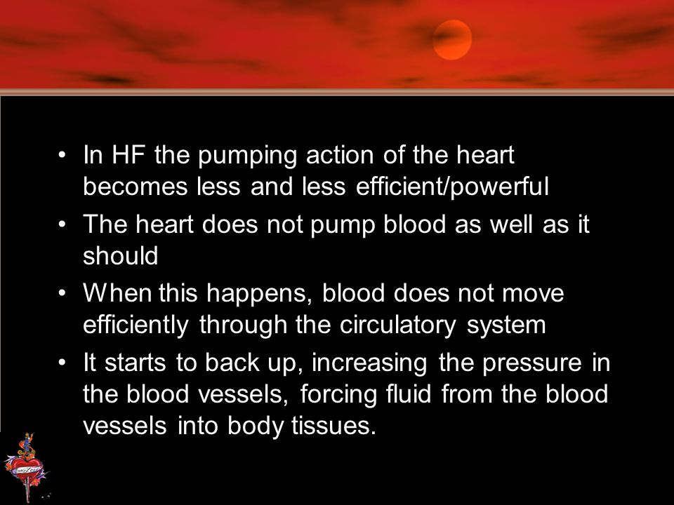 In HF the pumping action of the heart becomes less and less efficient/powerful