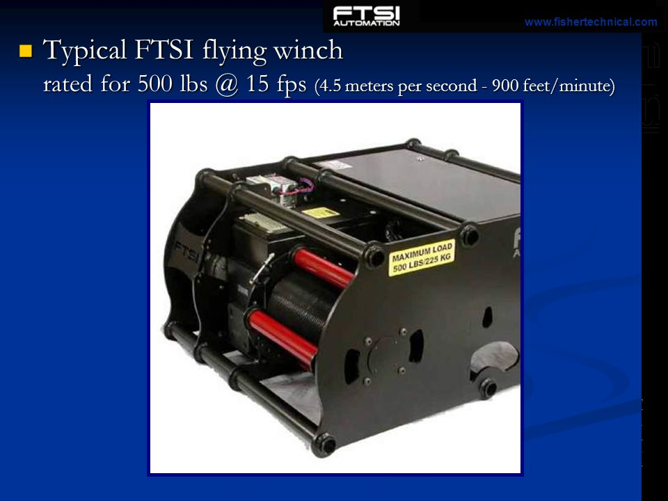 www.fishertechnical.com Typical FTSI flying winch rated for 500 lbs @ 15 fps (4.5 meters per second - 900 feet/minute)